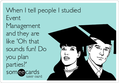 When I tell people I studied Event  Management and they are like 'Oh that sounds fun! Do you plan parties?'