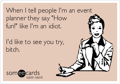 """When I tell people I'm an event planner they say """"How fun!"""" like I'm an idiot.  I'd like to see you try, bitch."""
