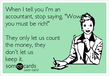 """When I tell you I'm an accountant, stop saying, """"Wow you must be rich!""""  They only let us count the money, they don't let us keep it."""