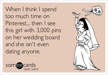 When I think I spend too much time on Pinterest... then I see this girl with 3,000 pins on her wedding board and she isn't even dating anyone.