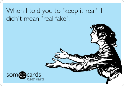 "When I told you to ""keep it real"", I didn't mean ""real fake""."