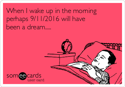 When I wake up in the morning perhaps 9/11/2016 will have been a dream.....