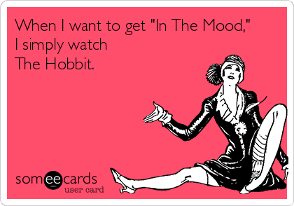 "When I want to get ""In The Mood,"" I simply watch  The Hobbit."