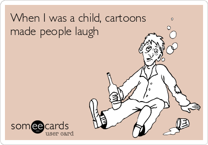 When I was a child, cartoons made people laugh