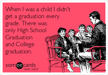 When I was a child I didn't get a graduation every grade. There was only High School Graduation and College graduation.
