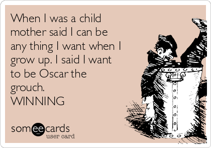 When I was a child mother said I can be any thing I want when I grow up. I said I want to be Oscar the grouch. WINNING