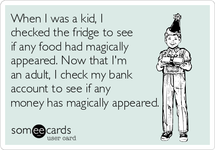 When I was a kid, I checked the fridge to see if any food had magically appeared. Now that I'm an adult, I check my bank account to see if any money has magically appeared.