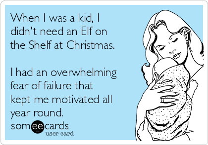 When I was a kid, I didn't need an Elf on the Shelf at Christmas.   I had an overwhelming fear of failure that kept me motivated all year round.