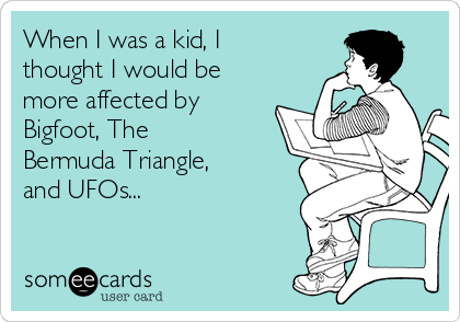 When I was a kid, I thought I would be more affected by Bigfoot, The Bermuda Triangle, and UFOs...
