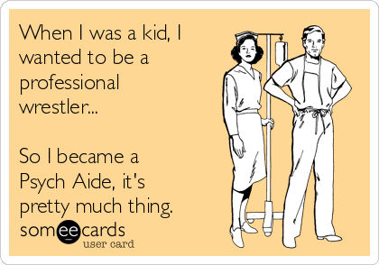 When I was a kid, I wanted to be a professional wrestler...   So I became a Psych Aide, it's pretty much thing.