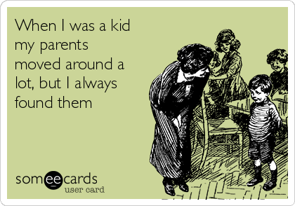 When I was a kid my parents moved around a lot, but I always found them