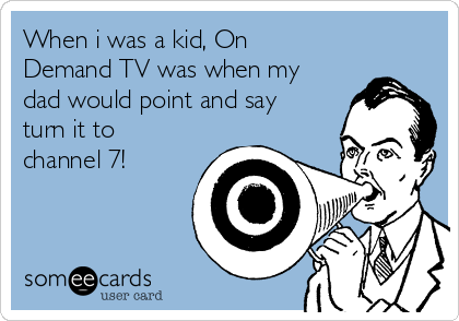 When i was a kid, On Demand TV was when my dad would point and say turn it to channel 7!