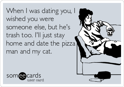 When I was dating you, I wished you were someone else, but he's trash too. I'll just stay home and date the pizza man and my cat.