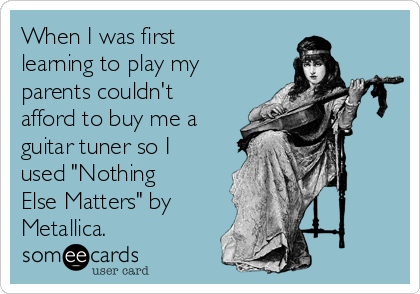 """When I was first learning to play my parents couldn't afford to buy me a guitar tuner so I used """"Nothing Else Matters"""" by Metallica."""