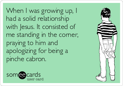 When I was growing up, I had a solid relationship with Jesus. It consisted of me standing in the corner, praying to him and apologizing for being a pinche cabron.