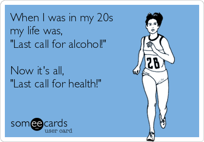 """When I was in my 20s  my life was, """"Last call for alcohol!""""   Now it's all, """"Last call for health!"""""""