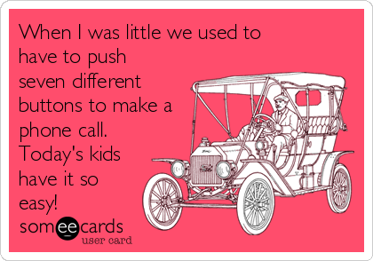 When I was little we used to have to push seven different buttons to make a phone call. Today's kids have it so easy!