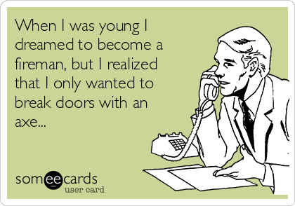When I was young I dreamed to become a fireman, but I realized that I only wanted to break doors with an axe...