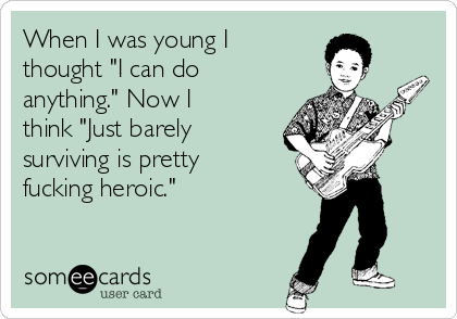"When I was young I thought ""I can do anything."" Now I think ""Just barely surviving is pretty fucking heroic."""