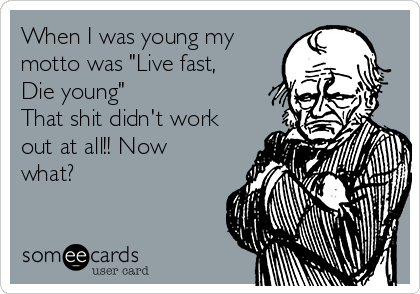 "When I was young my motto was ""Live fast, Die young""                      That shit didn't work out at all!! Now what?"