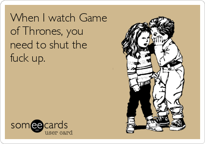 When I watch Game of Thrones, you need to shut the fuck up.
