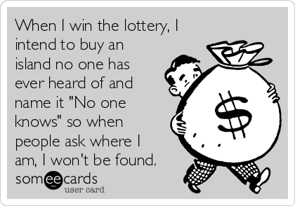 """When I win the lottery, I intend to buy an island no one has ever heard of and name it """"No one knows"""" so when people ask where I am, I won't be found."""