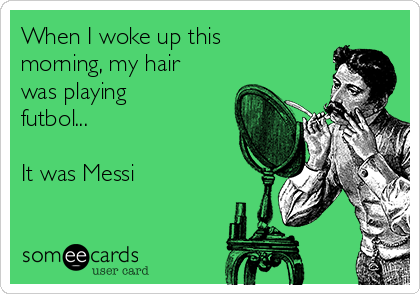 When I woke up this morning, my hair was playing futbol...   It was Messi