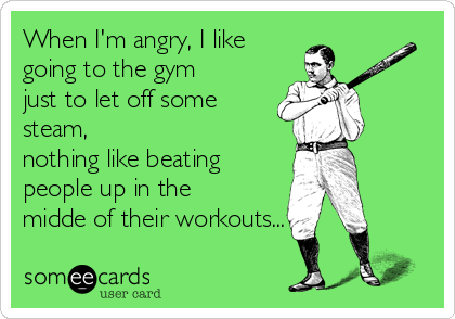 When I'm angry, I like going to the gym just to let off some steam, nothing like beating people up in the midde of their workouts...