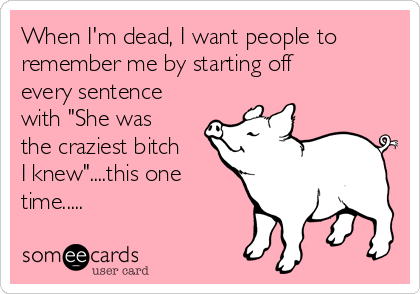 """When I'm dead, I want people to remember me by starting off every sentence with """"She was the craziest bitch I knew""""....this one time....."""