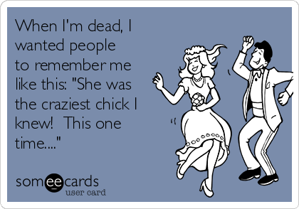 "When I'm dead, I wanted people to remember me like this: ""She was the craziest chick I knew!  This one time...."""