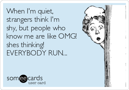 When I'm quiet, strangers think I'm shy, but people who know me are like OMG! shes thinking!                     EVERYBODY RUN...