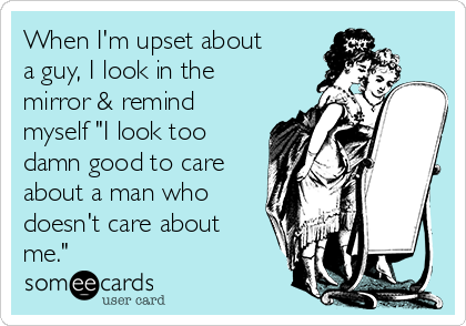 "When I'm upset about a guy, I look in the mirror & remind myself ""I look too damn good to care about a man who doesn't care about me."""