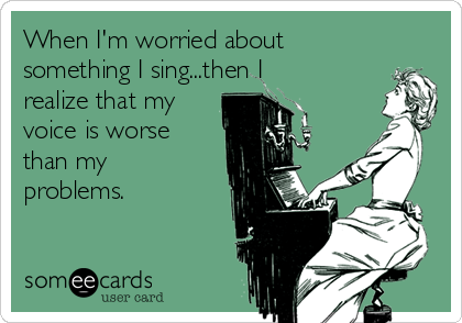 When I'm worried about something I sing...then I realize that my voice is worse than my problems.