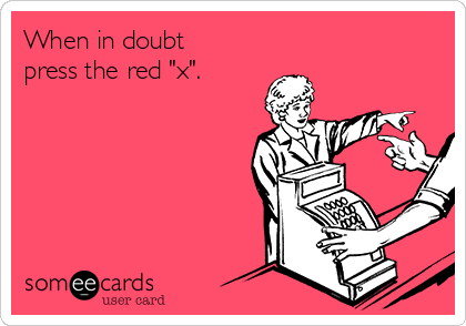"When in doubt press the red ""x""."