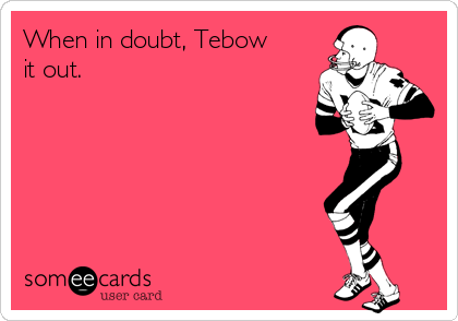 When in doubt, Tebow it out.