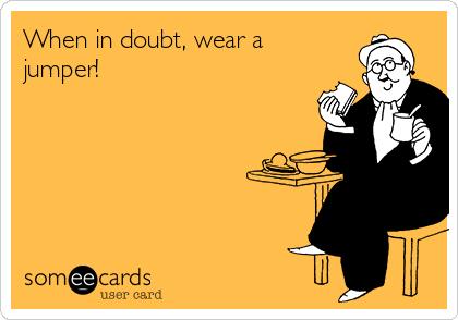 When in doubt, wear a jumper!