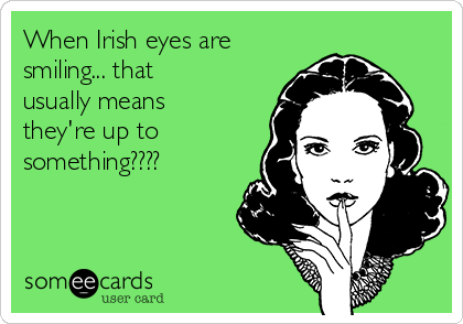 When Irish eyes are smiling... that usually means they're up to something????