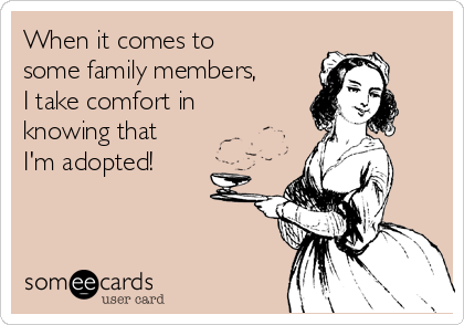 When it comes to some family members, I take comfort in knowing that I'm adopted!
