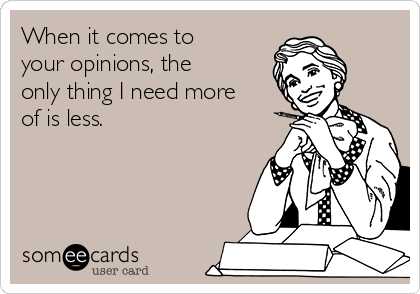 When it comes to your opinions, the only thing I need more of is less.
