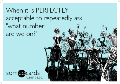"""When it is PERFECTLY acceptable to repeatedly ask  """"what number are we on?"""""""