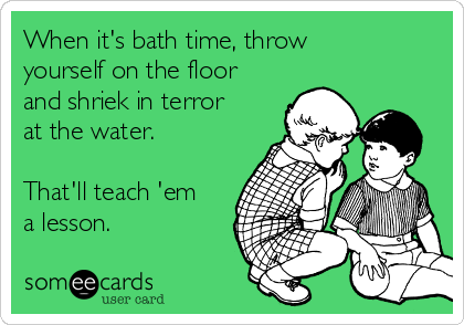 When it's bath time, throw yourself on the floor and shriek in terror at the water.  That'll teach 'em a lesson.