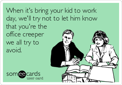 When it's bring your kid to work day, we'll try not to let him know that you're the office creeper we all try to avoid.