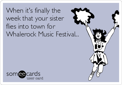 When it's finally the week that your sister flies into town for  Whalerock Music Festival...