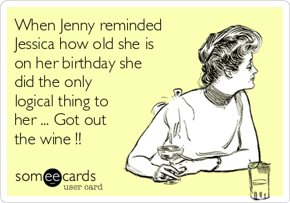 When Jenny reminded Jessica how old she is on her birthday she did the only logical thing to her ... Got out the wine !! ♡