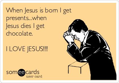 When Jesus is born I get presents...when Jesus dies I get chocolate.  I LOVE JESUS!!!!