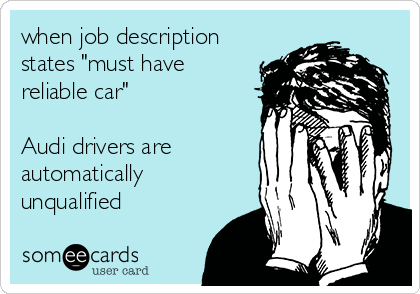 """when job description states """"must have reliable car""""   Audi drivers are automatically unqualified"""