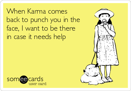 When Karma comes back to punch you in the face, I want to be there in case it needs help
