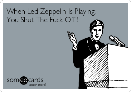 When Led Zeppelin Is Playing,  You Shut The Fuck Off !