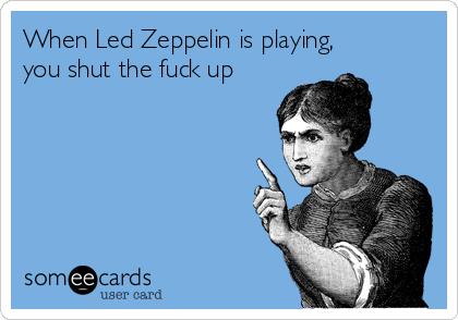 Image result for led zeppelin shut the fuck up