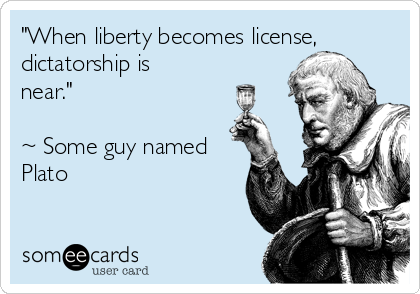 """When liberty becomes license, dictatorship is near.""  ~ Some guy named Plato"